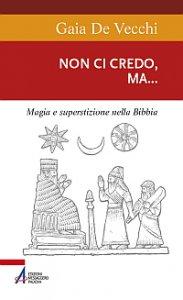 Copertina di 'Non ci credo, ma... Magia e superstizione nella Bibbia e ai giorni nostri'