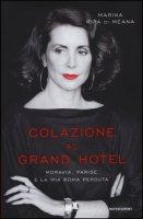 Colazione al Grand Hotel. Moravia, Parise e la mia Roma perduta - Ripa di Meana Marina