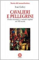 Cavalieri e pellegrini. Ordini monastici e canonici regolari nel XII secolo - Gobry Ivan