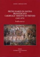 Pietro Riario da Savona francescano cardinale vescovo di Treviso (1445-1474). Profilo storico - Gatti Isidoro L.