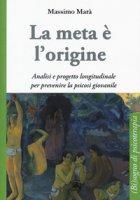 La meta è l'origine. Analisi e progetto longitudinale per prevenire la psicosi giovanile - Marà Massimo