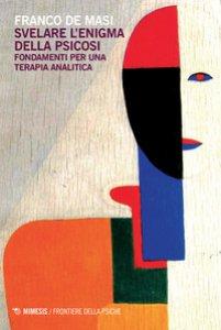 Copertina di 'Svelare l'enigma della psicosi. Fondamenti per una terapia analitica'