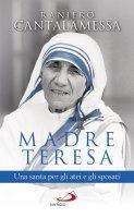 Madre Teresa. Una santa per gli atei e gli sposati - Raniero Cantalamessa
