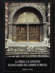Copertina di 'La chiesa e il Convento di Santa Maria del Carmine in Brescia'