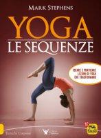 Yoga. Le sequenze. Ideare e praticare lezioni di yoga che trasformano - Stephens Mark