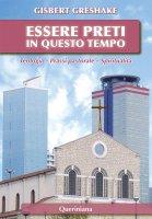 Essere preti in questo tempo. Teologia - Prassi pastorale - Spiritualità - Gisbert Greshake