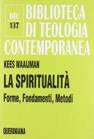 La spiritualità. Forme, Fondamenti, Metodi (BTC 137) - Kees Waaijman