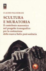 Copertina di 'Scultura e muratoria. Il contributo massonico nel progetto iconografico per la costruzione della nuova Italia post-unitaria'