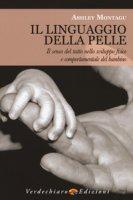 Il linguaggio della pelle. Il senso del tatto nello sviluppo fisico e comportamentale del bambino - Montagu Ashley