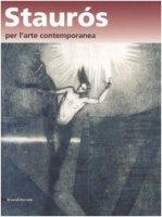 Staurós per l'arte contemporanea. L'arte nel segno della risurrezione. Catalogo della mostra (Verona, 16-20 ottobre 2006)