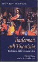 Trasformati nell'eucaristia. Esortazioni sulla vita eucaristica - Maria degli Angeli