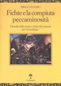 Copertina di 'Fichte e la compiuta peccaminosità. Filosofia della storia e critica del presente nei «Grundzüge»'