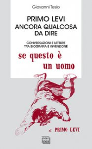 Copertina di 'Primo Levi. Ancora qualcosa da dire. Conversazioni e letture tra biografia e invenzione'