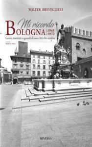 Copertina di 'Mi ricordo Bologna. 1945-1970 gente, mestieri e sguardi di una città che cambia. Ediz.italiana e inglese. Ediz. bilingue'