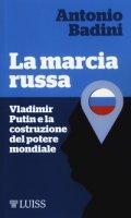 La marcia russa. Vladimir Putin e la costruzione del potere mondiale - Badini Antonio