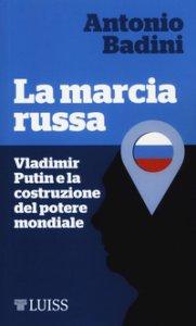 Copertina di 'La marcia russa. Vladimir Putin e la costruzione del potere mondiale'