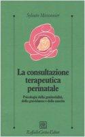 La consultazione terapeutica perinatale. Psicologia della genitorialità, della gravidanza e della nascita - Missonnier Sylvain