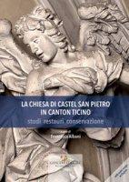 La chiesa di Castel San Pietro in Canton Ticino. Studi, restauri, conservazione. Ediz. a colori