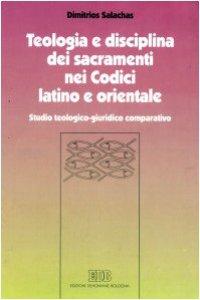 Copertina di 'Teologia e disciplina dei sacramenti nei codici latino e orientale. Studio teologico-giuridico comparativo'