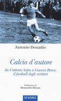 Calcio d'autore da Umberto Saba a Gianni Brera: il football degli scrittori. - Antonio Donadio