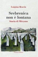 Srebrenica non è lontana. Storia di Miryana - Bravin Luigino