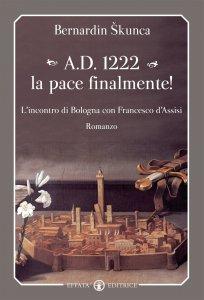 Copertina di 'A.D. 1222 la pace finalmente!. L'incontro di Bologna con Francesco d'Assisi.'