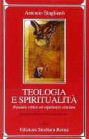 Teologia e spiritualità. Pensiero critico ed esperienza cristiana - Staglianò Antonio