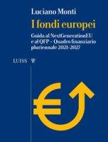 I fondi europei. Guida al NextGeneration EU e al QFP. Quadro Finanziario Pluriennale 2021-2027 - Monti Luciano