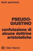 Confutazione di alcune dottrine aristoteliche - Pseudo-Giustino