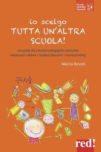 Copertina di 'Io scelgo tutta un'altra scuola! Una guida alle soluzioni pedagogiche alternative: Montessori, Steiner, outdoor education, homeschooling'