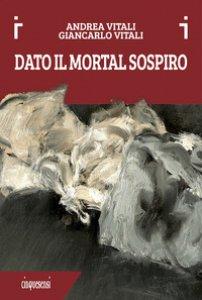 Copertina di 'Dato il mortal sospiro. Ediz. a colori'