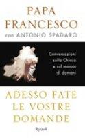 Adesso fate le vostre domande - Papa Francesco (Jorge Mario Bergoglio),  Antonio Spadaro