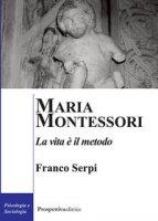 Maria Montessori. La vita è il metodo - Serpi Franco