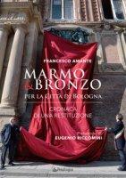 Marmo & bronzo per la città di Bologna. Cronaca di una restituzione - Amante Francesco
