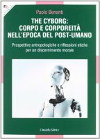 The Cyborg: corpo e corporeità nell'epoca del post-umano - Benanti Paolo