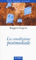 Condizione postmediale. Media, linguaggi e narrazioni. (La) - Ruggero Eugeni
