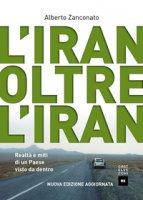 L' Iran oltre l'Iran. Realtà e miti di un paese visto da dentro - Zanconato Alberto