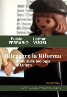 Rileggere la Riforma - Fulvio Ferrario, Lothar Vogel