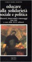 Educare alla solidarietà sociale e politica. Discorsi, interventi e messaggi 1980-1990 - Martini Carlo M.