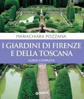 I giardini di Firenze e della Toscana. Guida completa - Mariachiara Pozzana