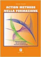 Action methods nella formazione. Approcci e strumenti per la conduzione di piccoli e grandi gruppi - Zanardo Antonio
