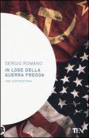 In lode della guerra fredda. Una controstoria - Romano Sergio