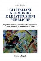 Gli italiani nel mondo e le istituzioni pubbliche. La politica italiana nei confronti dell'emigrazione e delle sue forme di volontariato all'estero - Aldo Aledda