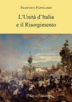 Unità d'Italia e il Risorgimento. (L') - Francesco Pappalardo
