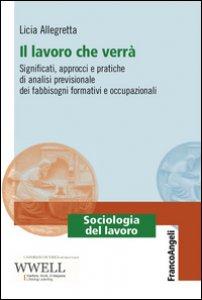 Copertina di 'Il lavoro che verrà. Significati, approcci e pratiche di analisi previsionale dei fabbisogni formativi e occupazionali'