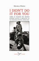 I didn't do it for you. Come la nazioni del mondo hanno usato e abusato di un piccolo stato africano - Wrong Michela