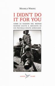 Copertina di 'I didn't do it for you. Come la nazioni del mondo hanno usato e abusato di un piccolo stato africano'
