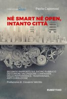 Né smart né open, intanto città. Secondo rapporto sul rating pubblico dei Comuni: valutazione comparata della performance, trasparenza, anti-corruzione - Caporossi Paola
