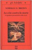 La vita contro la morte. Il significato psicoanalitico della storia - Brown Norman O.