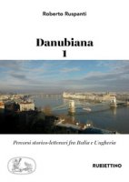 Danubiana. Percorsi storico-letterari fra Italia e Ungheria - Ruspanti Roberto